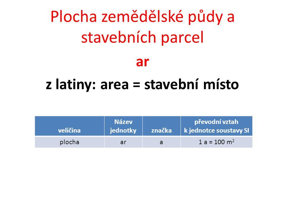 Plocha zemědělské půdy a stavebních parcel ar z latiny: area = stavební místo veličina Název jednotkyznačka převodní vztah k jednotce soustavy SI plochaara1 a = 100 m 2