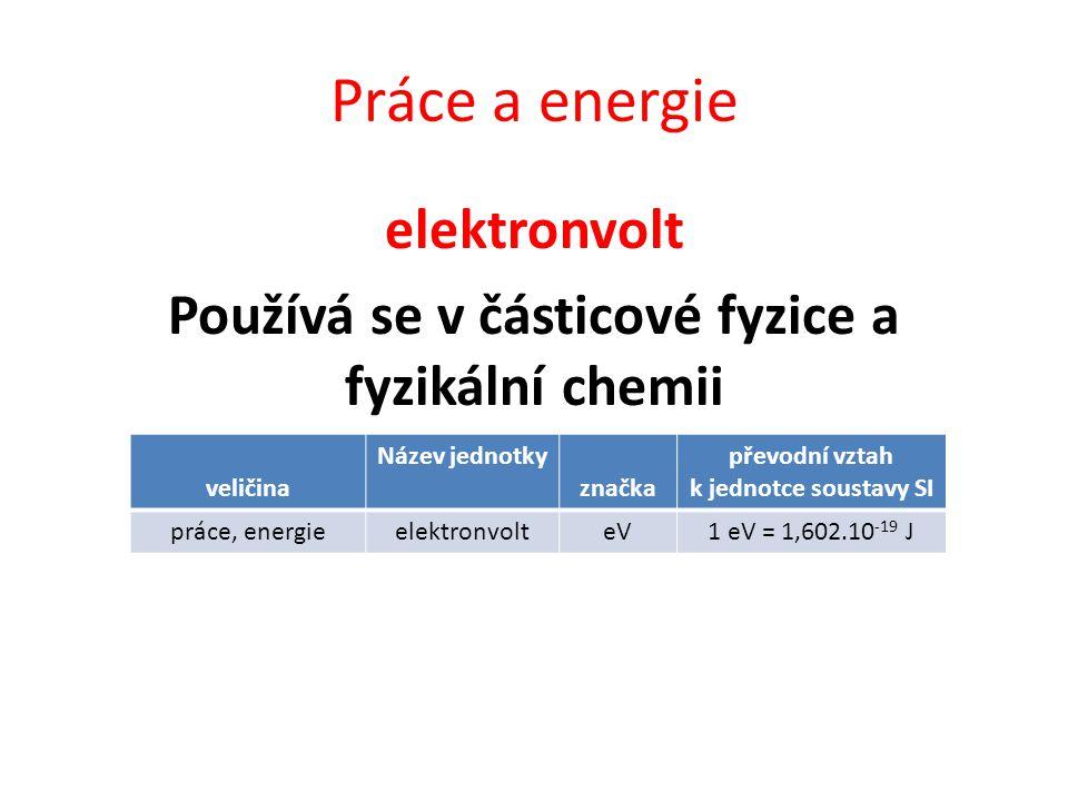 Práce a energie elektronvolt Používá se v částicové fyzice a fyzikální chemii veličina Název jednotky značka převodní vztah k jednotce soustavy SI práce, energieelektronvolteV1 eV = 1,602.10 -19 J
