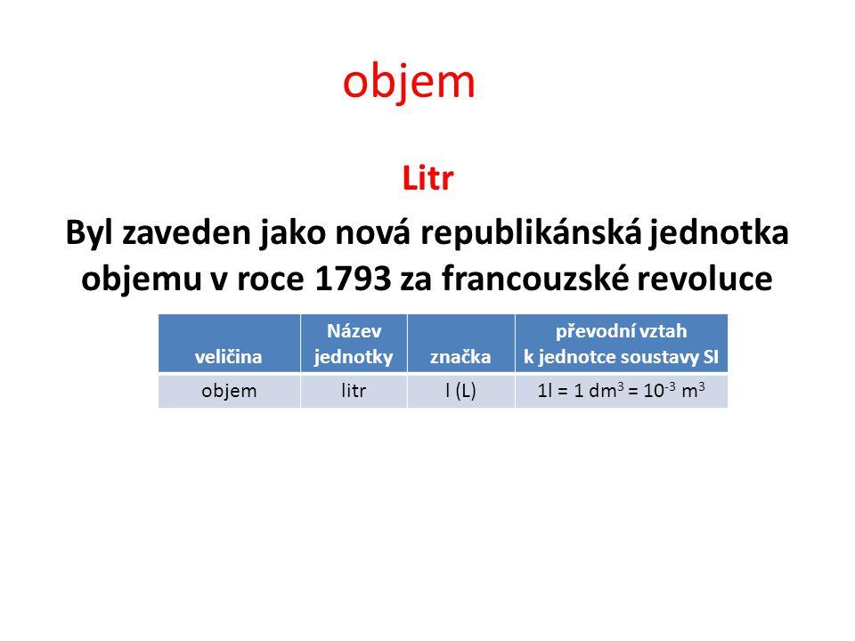 objem Litr Byl zaveden jako nová republikánská jednotka objemu v roce 1793 za francouzské revoluce veličina Název jednotkyznačka převodní vztah k jednotce soustavy SI objemlitrl (L)1l = 1 dm 3 = 10 -3 m 3