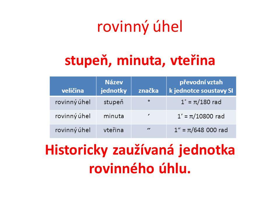 rovinný úhel stupeň, minuta, vteřina Historicky zaužívaná jednotka rovinného úhlu.