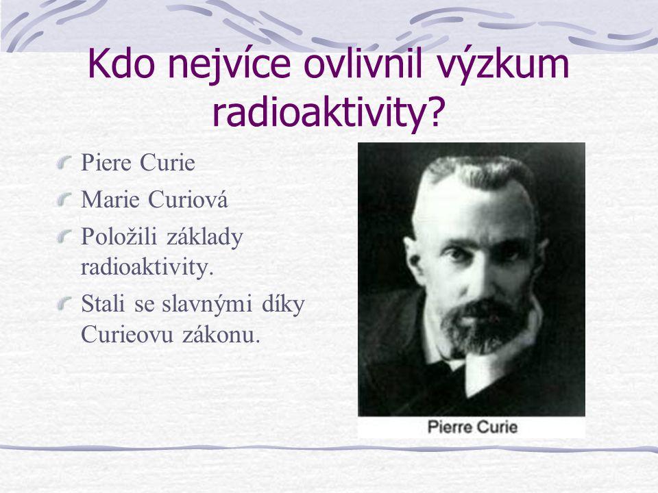 Kdo nejvíce ovlivnil výzkum radioaktivity? Piere Curie Marie Curiová Položili základy radioaktivity. Stali se slavnými díky Curieovu zákonu.