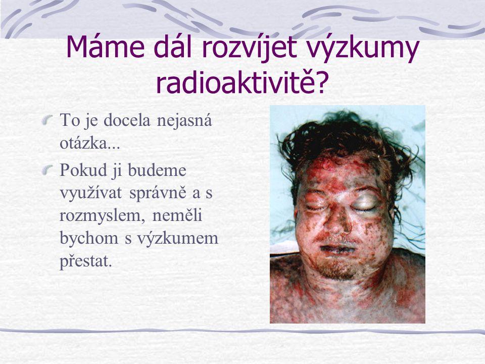 Máme dál rozvíjet výzkumy radioaktivitě? To je docela nejasná otázka... Pokud ji budeme využívat správně a s rozmyslem, neměli bychom s výzkumem přest