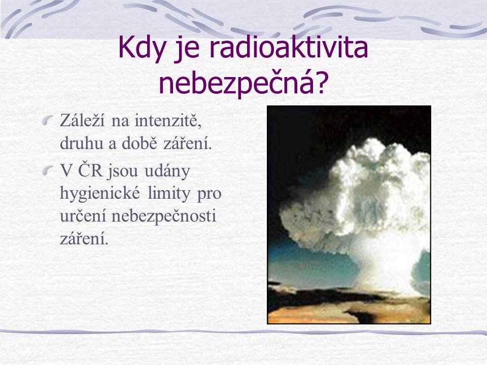 Kdy je radioaktivita nebezpečná? Záleží na intenzitě, druhu a době záření. V ČR jsou udány hygienické limity pro určení nebezpečnosti záření.