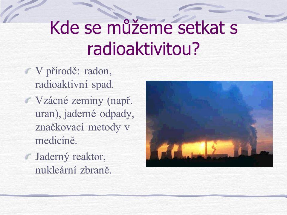 Kde se můžeme setkat s radioaktivitou? V přírodě: radon, radioaktivní spad. Vzácné zeminy (např. uran), jaderné odpady, značkovací metody v medicíně.