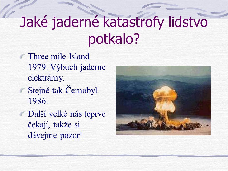 Jaké jaderné katastrofy lidstvo potkalo? Three mile Island 1979. Výbuch jaderné elektrárny. Stejně tak Černobyl 1986. Další velké nás teprve čekají, t