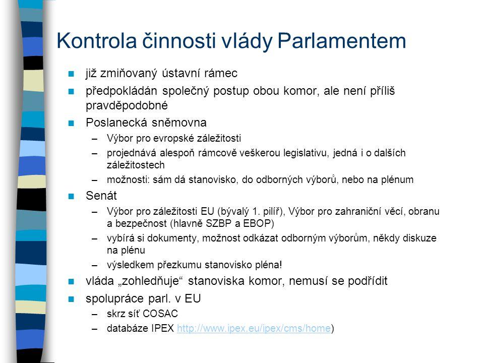 Kontrola činnosti vlády Parlamentem již zmiňovaný ústavní rámec předpokládán společný postup obou komor, ale není příliš pravděpodobné Poslanecká sněmovna –Výbor pro evropské záležitosti –projednává alespoň rámcově veškerou legislativu, jedná i o dalších záležitostech –možnosti: sám dá stanovisko, do odborných výborů, nebo na plénum Senát –Výbor pro záležitosti EU (bývalý 1.