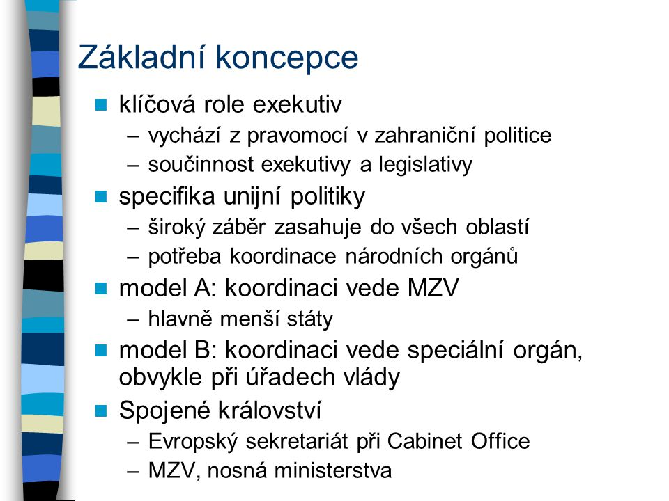 Základní koncepce klíčová role exekutiv –vychází z pravomocí v zahraniční politice –součinnost exekutivy a legislativy specifika unijní politiky –široký záběr zasahuje do všech oblastí –potřeba koordinace národních orgánů model A: koordinaci vede MZV –hlavně menší státy model B: koordinaci vede speciální orgán, obvykle při úřadech vlády Spojené království –Evropský sekretariát při Cabinet Office –MZV, nosná ministerstva
