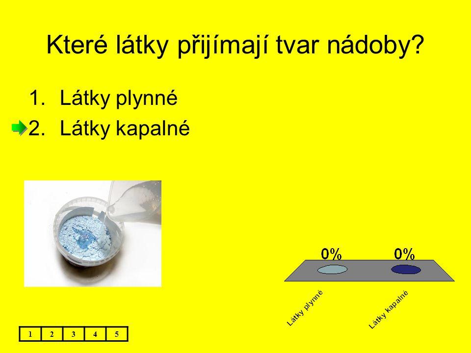 Které látky přijímají tvar nádoby? 12345 1.Látky plynné 2.Látky kapalné
