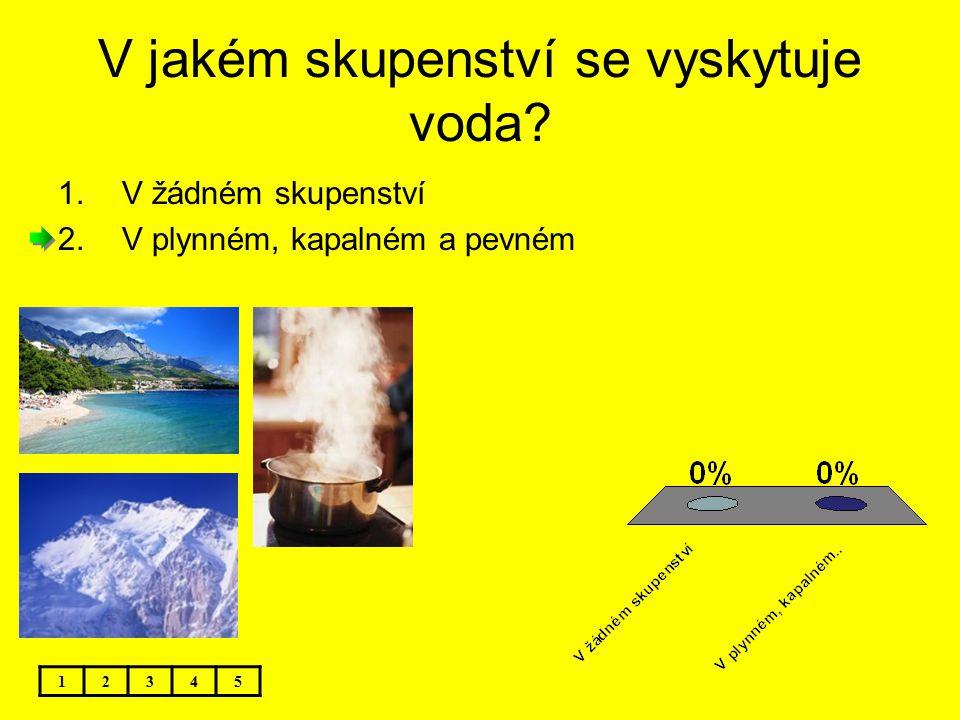 V jakém skupenství se vyskytuje voda? 1.V žádném skupenství 2.V plynném, kapalném a pevném 12345