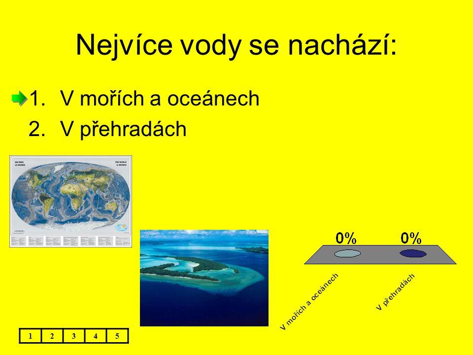Nejvíce vody se nachází: 12345 1.V mořích a oceánech 2.V přehradách