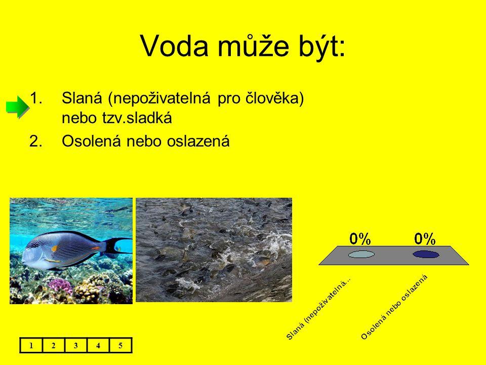 Voda může být: 12345 1.Slaná (nepoživatelná pro člověka) nebo tzv.sladká 2.Osolená nebo oslazená