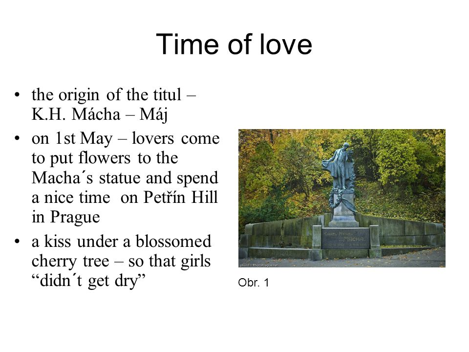Time of love the origin of the titul – K.H. Mácha – Máj on 1st May – lovers come to put flowers to the Macha´s statue and spend a nice time on Petřín