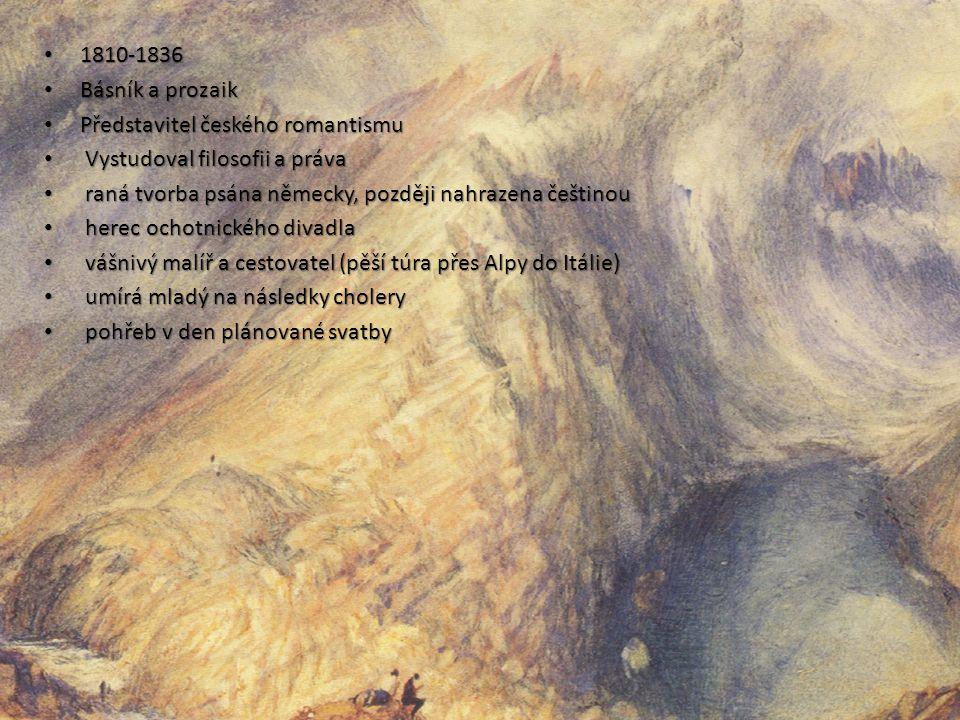 1810-1836 1810-1836 Básník a prozaik Básník a prozaik Představitel českého romantismu Představitel českého romantismu Vystudoval filosofii a práva Vystudoval filosofii a práva raná tvorba psána německy, později nahrazena češtinou raná tvorba psána německy, později nahrazena češtinou herec ochotnického divadla herec ochotnického divadla vášnivý malíř a cestovatel (pěší túra přes Alpy do Itálie) vášnivý malíř a cestovatel (pěší túra přes Alpy do Itálie) umírá mladý na následky cholery umírá mladý na následky cholery pohřeb v den plánované svatby pohřeb v den plánované svatby