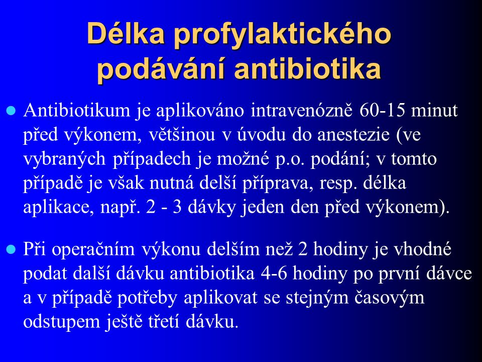 Délka profylaktického podávání antibiotika Antibiotikum je aplikováno intravenózně 60-15 minut před výkonem, většinou v úvodu do anestezie (ve vybraný
