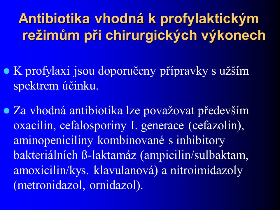 Antibiotika vhodná k profylaktickým režimům při chirurgických výkonech K profylaxi jsou doporučeny přípravky s užším spektrem účinku. Za vhodná antibi