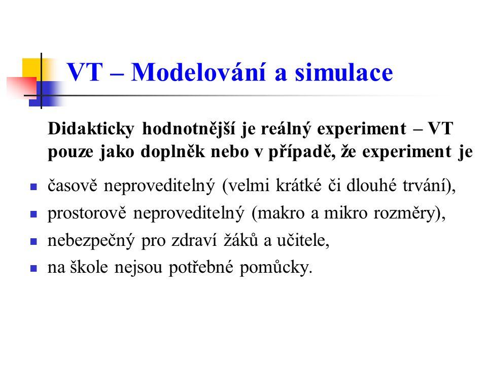VT – Modelování a simulace Didakticky hodnotnější je reálný experiment – VT pouze jako doplněk nebo v případě, že experiment je časově neproveditelný (velmi krátké či dlouhé trvání), prostorově neproveditelný (makro a mikro rozměry), nebezpečný pro zdraví žáků a učitele, na škole nejsou potřebné pomůcky.