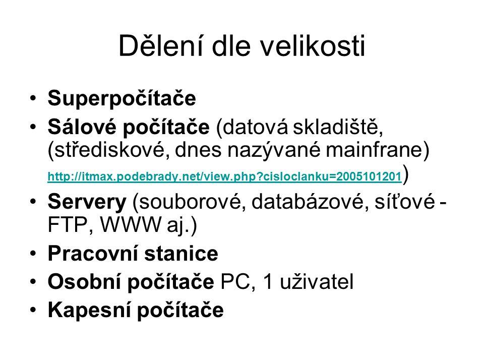 Dělení dle velikosti Superpočítače Sálové počítače (datová skladiště, (střediskové, dnes nazývané mainfrane) http://itmax.podebrady.net/view.php?cisloclanku=2005101201 ) http://itmax.podebrady.net/view.php?cisloclanku=2005101201 Servery (souborové, databázové, síťové - FTP, WWW aj.) Pracovní stanice Osobní počítače PC, 1 uživatel Kapesní počítače