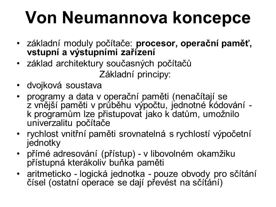 Von Neumannova koncepce základní moduly počítače: procesor, operační paměť, vstupní a výstupními zařízení základ architektury současných počítačů Základní principy: dvojková soustava programy a data v operační paměti (nenačítají se z vnější paměti v průběhu výpočtu, jednotné kódování - k programům lze přistupovat jako k datům, umožnilo univerzalitu počítače rychlost vnitřní paměti srovnatelná s rychlostí výpočetní jednotky přímé adresování (přístup) - v libovolném okamžiku přístupná kterákoliv buňka paměti aritmeticko - logická jednotka - pouze obvody pro sčítání čísel (ostatní operace se dají převést na sčítání)