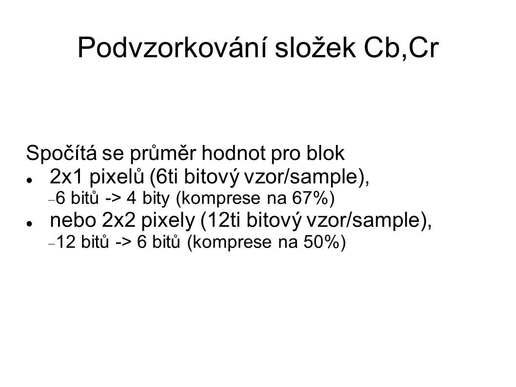 Podvzorkování složek Cb,Cr Spočítá se průměr hodnot pro blok 2x1 pixelů (6ti bitový vzor/sample),  6 bitů -> 4 bity (komprese na 67%) nebo 2x2 pixely (12ti bitový vzor/sample),  12 bitů -> 6 bitů (komprese na 50%)