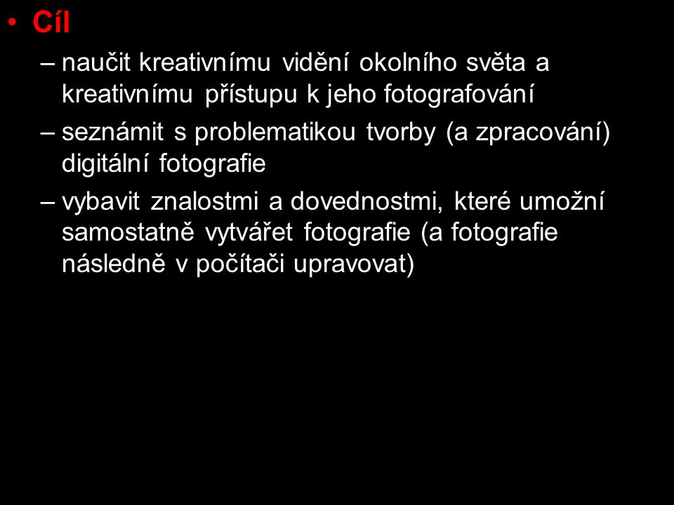 Cíl –naučit kreativnímu vidění okolního světa a kreativnímu přístupu k jeho fotografování –seznámit s problematikou tvorby (a zpracování) digitální fotografie –vybavit znalostmi a dovednostmi, které umožní samostatně vytvářet fotografie (a fotografie následně v počítači upravovat)