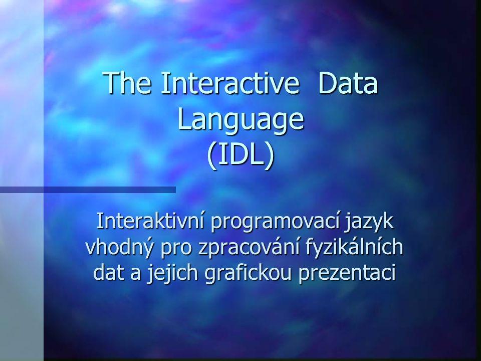 K čemu IDL n analýza dat z různých zdrojů (pružný V/V dat) n vizualizace 2D a 3D, podpora OpenGL n modelování n vývoj aplikací pro více platforem n integrované matematické a statistické algoritmy n grafické uživatelské a vývojové prostředí n možnost objektového programování n přístup k databázím přes ODBC n možnost integrace s dalšími technologiemi (DLL, ActiveX Control, dynamické HTML, ad.)