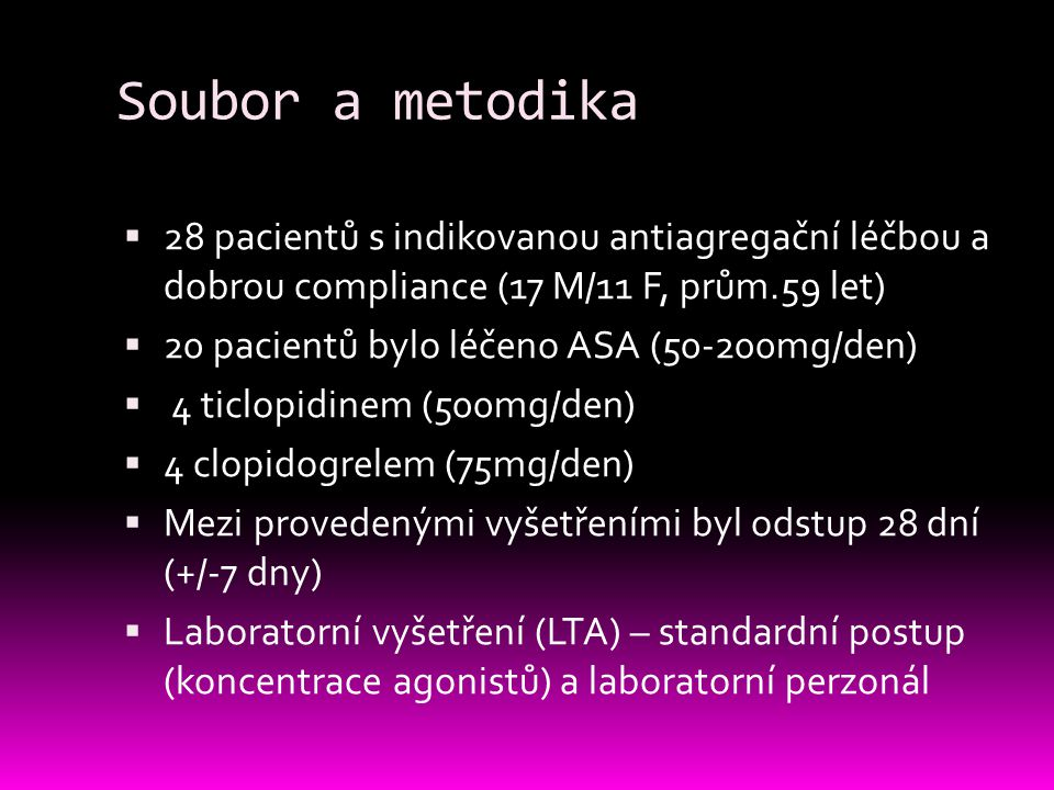 Soubor a metodika  28 pacientů s indikovanou antiagregační léčbou a dobrou compliance (17 M/11 F, prům.59 let)  20 pacientů bylo léčeno ASA (50-200mg/den)  4 ticlopidinem (500mg/den)  4 clopidogrelem (75mg/den)  Mezi provedenými vyšetřeními byl odstup 28 dní (+/-7 dny)  Laboratorní vyšetření (LTA) – standardní postup (koncentrace agonistů) a laboratorní perzonál