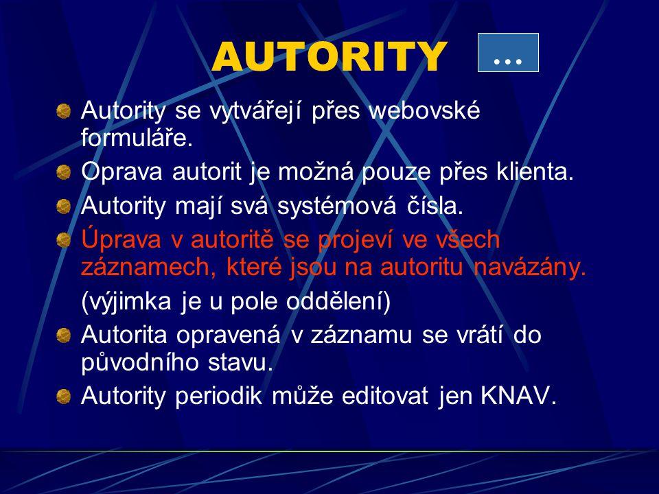 AUTORITY Autority se vytvářejí přes webovské formuláře. Oprava autorit je možná pouze přes klienta. Autority mají svá systémová čísla. Úprava v autori
