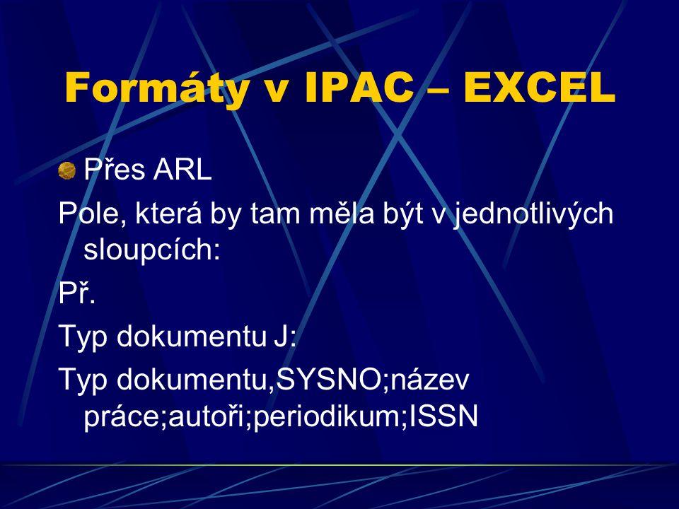 Formáty v IPAC – EXCEL Přes ARL Pole, která by tam měla být v jednotlivých sloupcích: Př. Typ dokumentu J: Typ dokumentu,SYSNO;název práce;autoři;peri