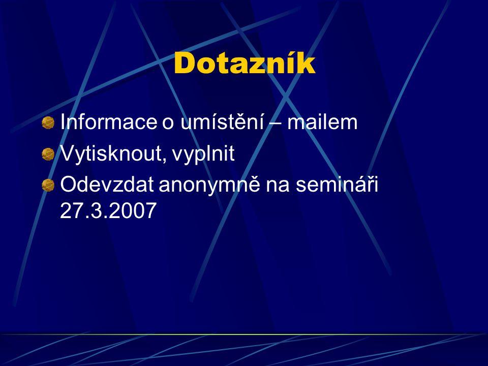 Dotazník Informace o umístění – mailem Vytisknout, vyplnit Odevzdat anonymně na semináři 27.3.2007