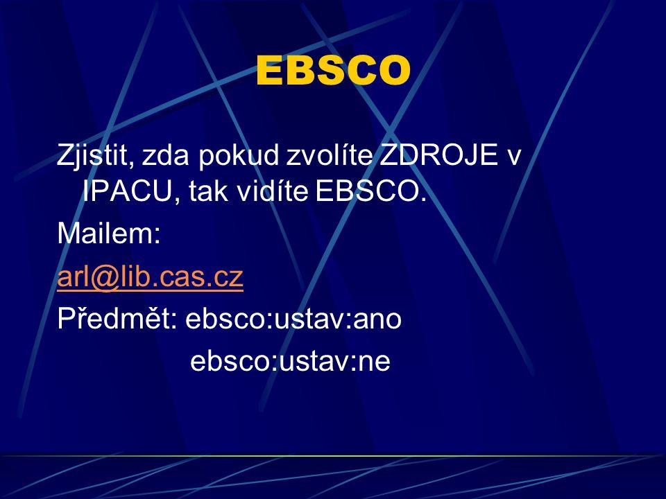 EBSCO Zjistit, zda pokud zvolíte ZDROJE v IPACU, tak vidíte EBSCO. Mailem: arl@lib.cas.cz Předmět: ebsco:ustav:ano ebsco:ustav:ne