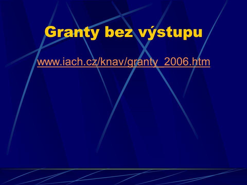 Granty bez výstupu www.iach.cz/knav/granty_2006.htm