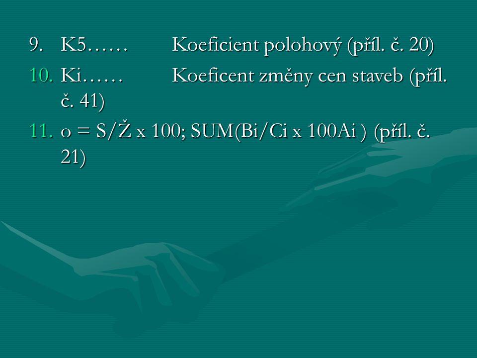 9. K5……Koeficient polohový (příl. č. 20) 10.Ki……Koeficent změny cen staveb (příl. č. 41) 11.o = S/Ž x 100; SUM(Bi/Ci x 100Ai ) (příl. č. 21)