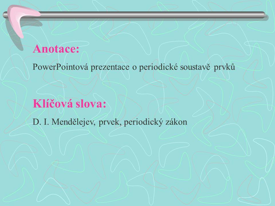 Anotace: PowerPointová prezentace o periodické soustavě prvků Klíčová slova: D.