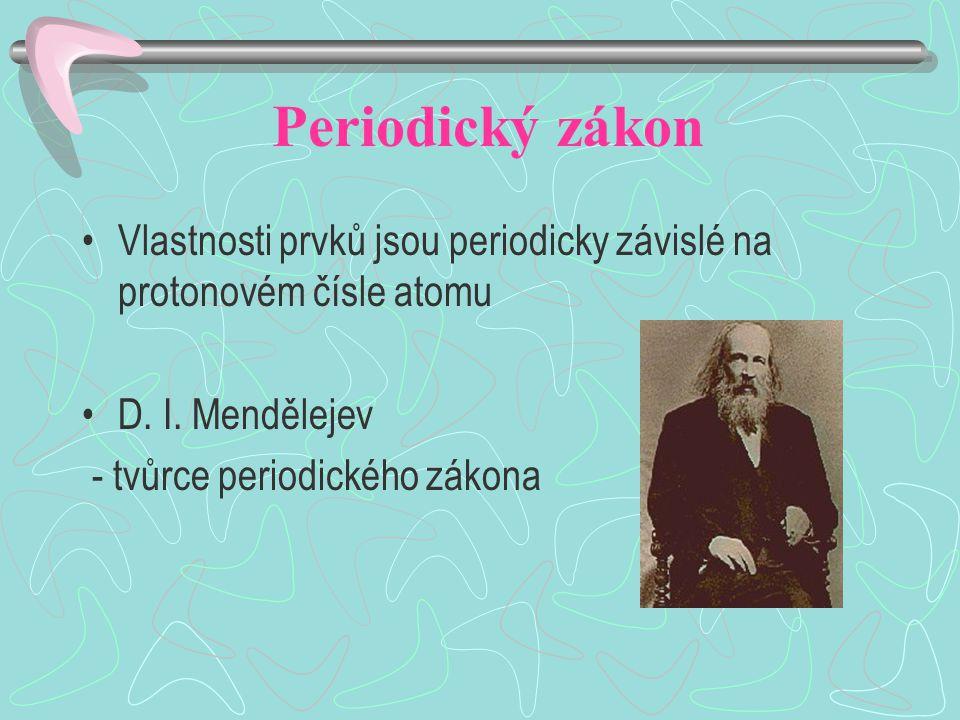 Periodický zákon Vlastnosti prvků jsou periodicky závislé na protonovém čísle atomu D.