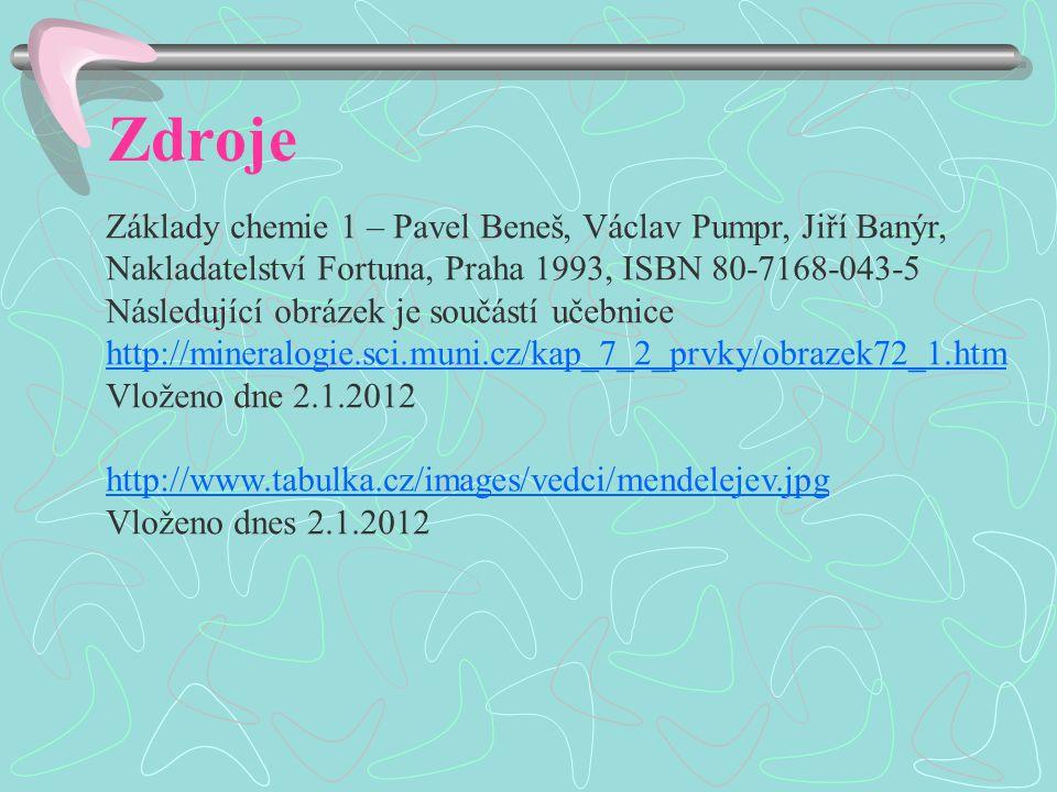 Zdroje Základy chemie 1 – Pavel Beneš, Václav Pumpr, Jiří Banýr, Nakladatelství Fortuna, Praha 1993, ISBN 80-7168-043-5 Následující obrázek je součástí učebnice http://mineralogie.sci.muni.cz/kap_7_2_prvky/obrazek72_1.htm Vloženo dne 2.1.2012 http://www.tabulka.cz/images/vedci/mendelejev.jpg Vloženo dnes 2.1.2012