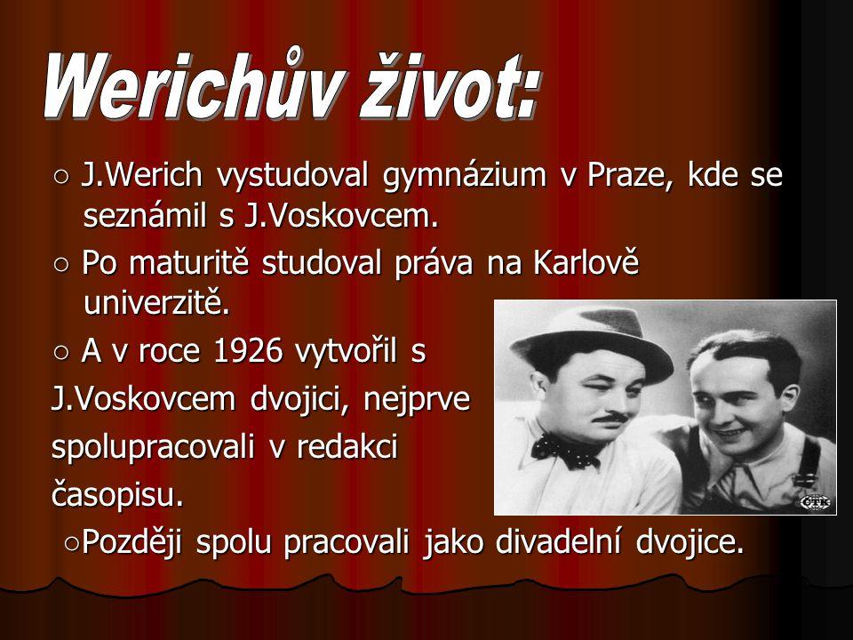 ○ J.Werich vystudoval gymnázium v Praze, kde se seznámil s J.Voskovcem. ○ Po maturitě studoval práva na Karlově univerzitě. ○ A v roce 1926 vytvořil s