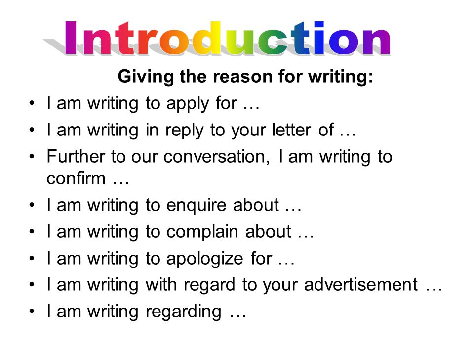 Giving the reason for writing: I am writing to apply for … I am writing in reply to your letter of … Further to our conversation, I am writing to confirm … I am writing to enquire about … I am writing to complain about … I am writing to apologize for … I am writing with regard to your advertisement … I am writing regarding …