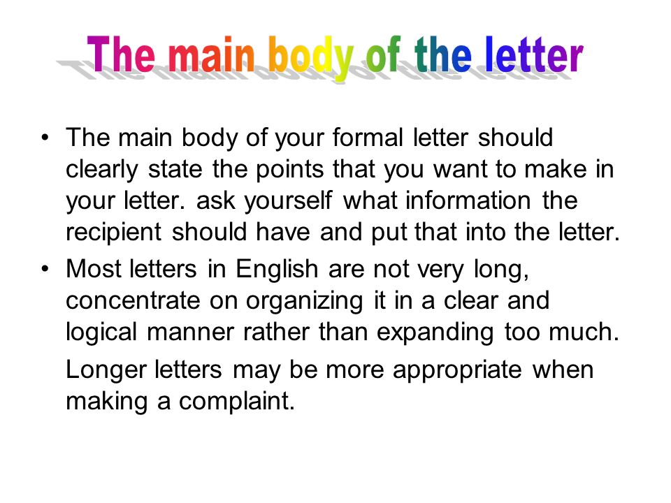 The main body of your formal letter should clearly state the points that you want to make in your letter.