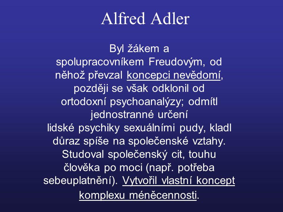 Alfred Adler Byl žákem a spolupracovníkem Freudovým, od něhož převzal koncepci nevědomí, později se však odklonil od ortodoxní psychoanalýzy; odmítl jednostranné určení lidské psychiky sexuálními pudy, kladl důraz spíše na společenské vztahy.