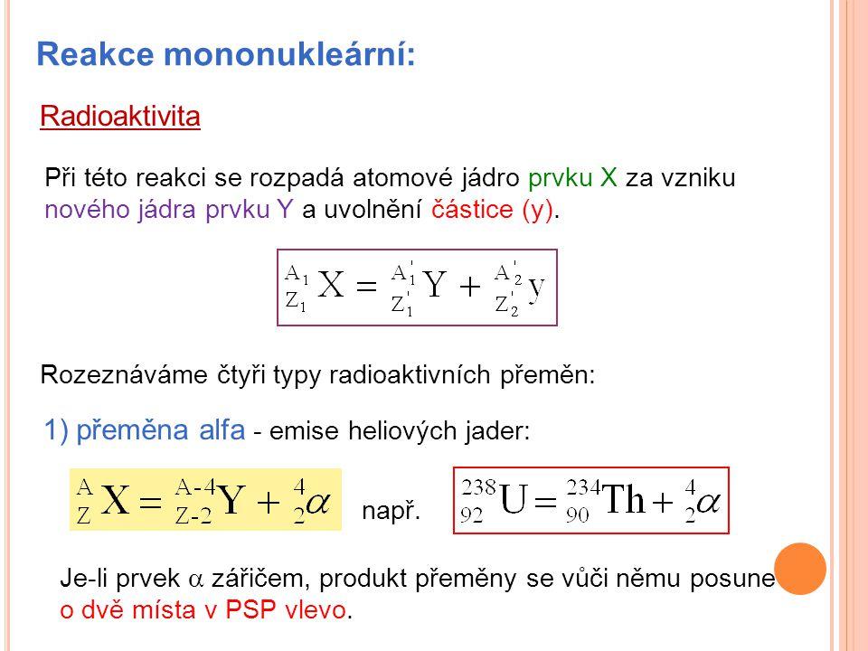 Reakce mononukleární: Při této reakci se rozpadá atomové jádro prvku X za vzniku nového jádra prvku Y a uvolnění částice (y). Rozeznáváme čtyři typy r
