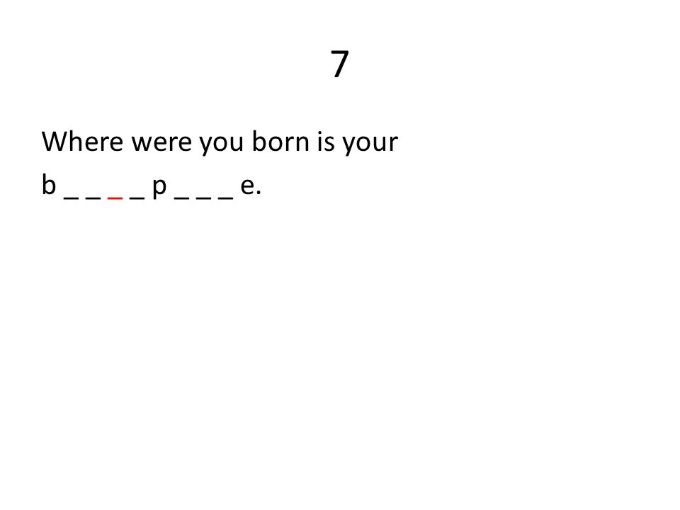 7 Where were you born is your b _ _ _ _ p _ _ _ e.