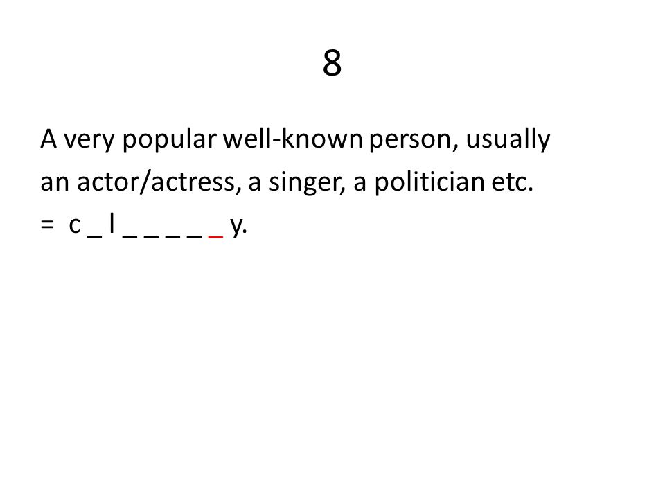 8 A very popular well-known person, usually an actor/actress, a singer, a politician etc. = c _ l _ _ _ _ _ y.
