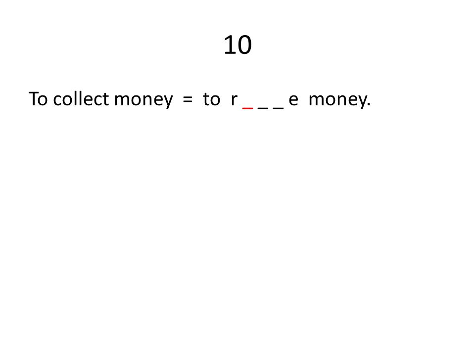 10 To collect money = to r _ _ _ e money.