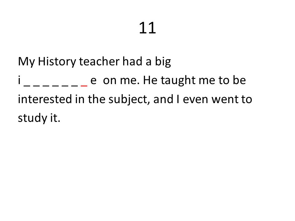 11 My History teacher had a big i _ _ _ _ _ _ _ e on me.