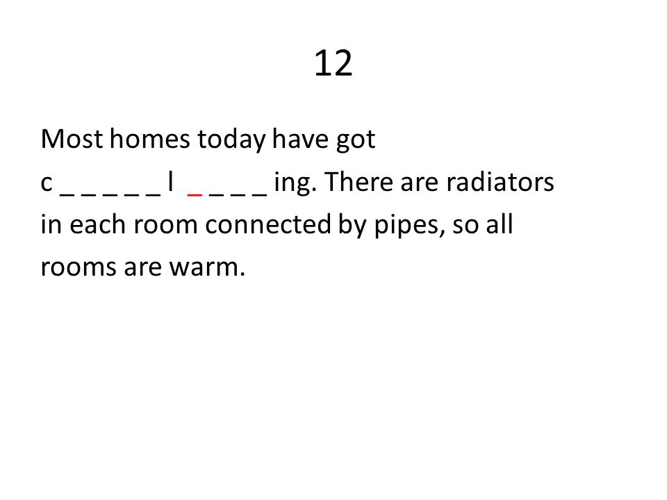 12 Most homes today have got c _ _ _ _ _ l _ _ _ _ ing. There are radiators in each room connected by pipes, so all rooms are warm.