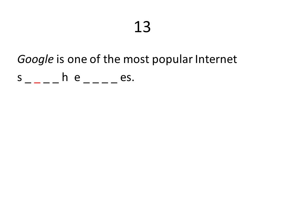 13 Google is one of the most popular Internet s _ _ _ _ h e _ _ _ _ es.