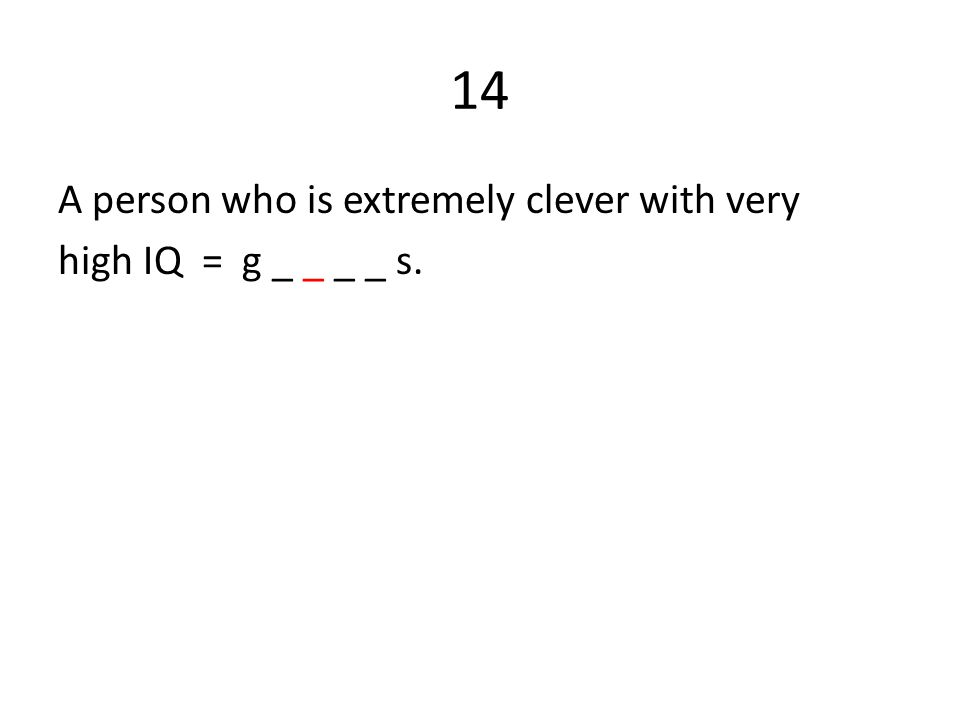 14 A person who is extremely clever with very high IQ = g _ _ _ _ s.