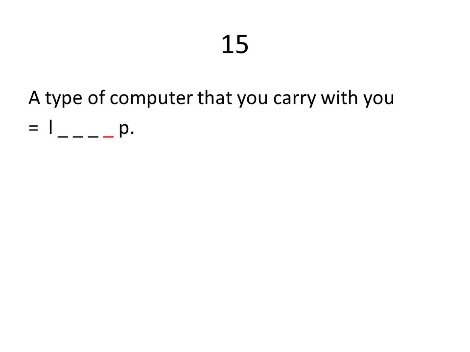 15 A type of computer that you carry with you = l _ _ _ _ p.