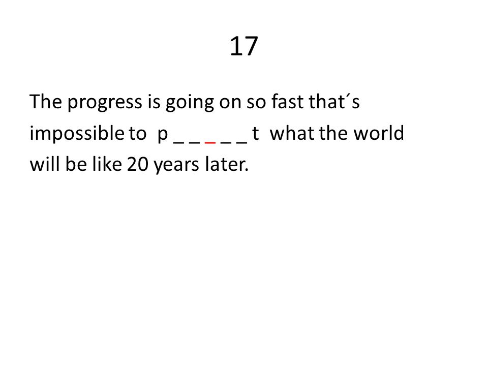 17 The progress is going on so fast that´s impossible to p _ _ _ _ _ t what the world will be like 20 years later.
