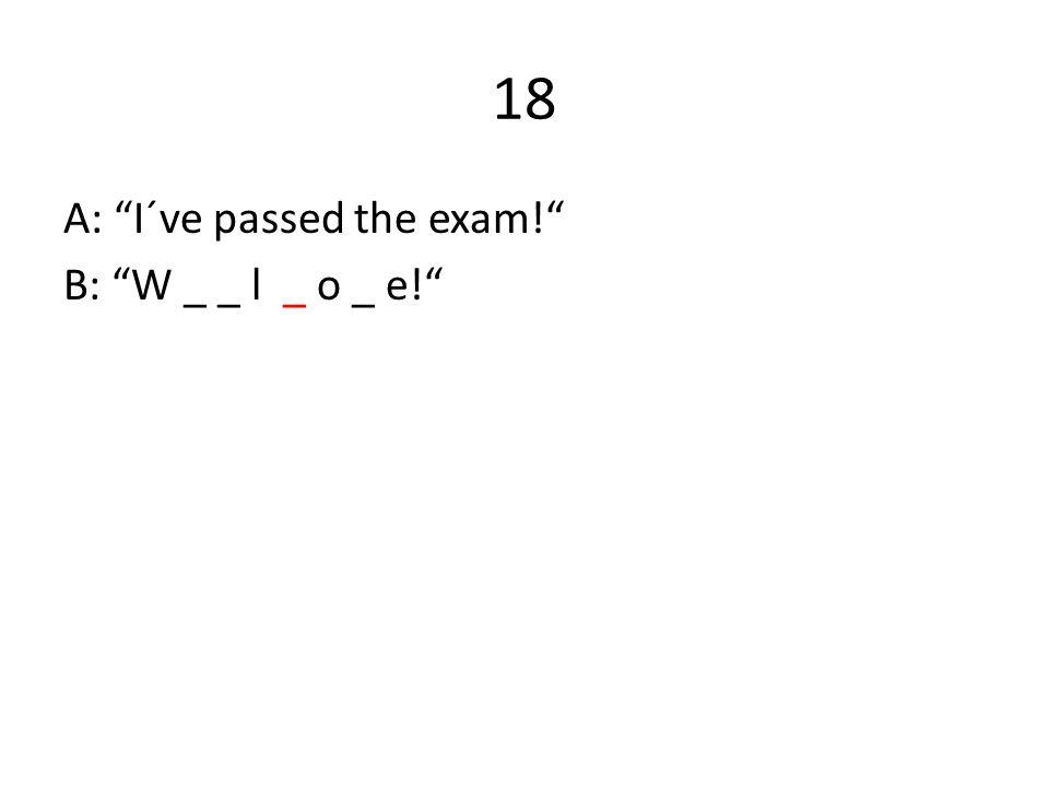 """18 A: """"I´ve passed the exam!"""" B: """"W _ _ l _ o _ e!"""""""
